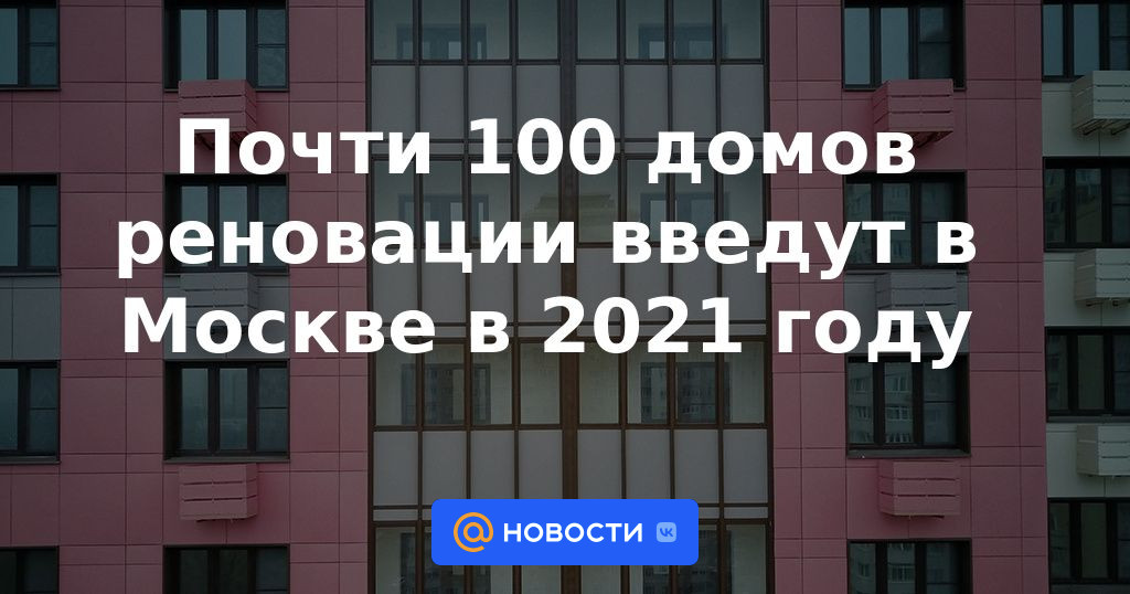 Почти 100 домов реновации введут в Москве в 2021 году