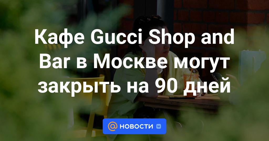 Кафе Gucci Shop and Bar в Москве могут закрыть на 90 дней