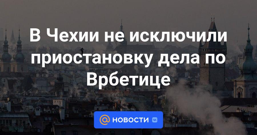 В Чехии не исключили приостановку дела по Врбетице