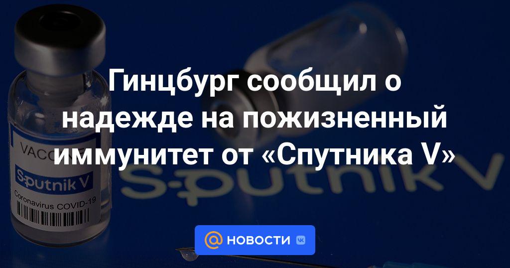 Гинцбург сообщил о надежде на пожизненный иммунитет от Спутника V - Новости  Mail.ru