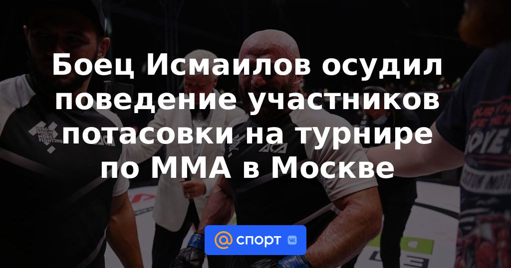 Боец Исмаилов осудил поведение участников драки на турнире по ММА в Москве — Новости ММА