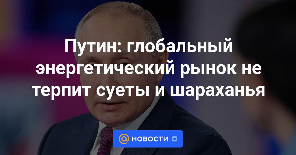 Путин: глобальный энергетический рынок не терпит суеты и шараханья