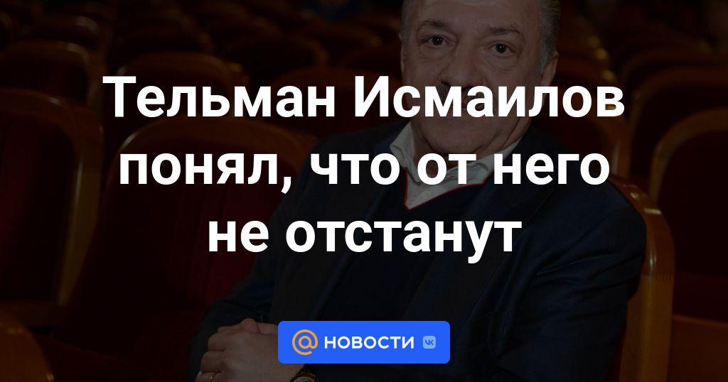 Тельман Исмаилов понял, что от него не отстанут