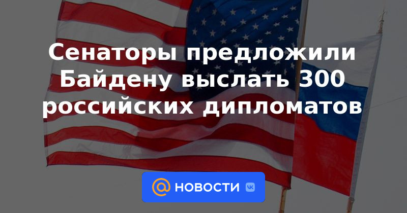 Сенаторы предложили Байдену выслать 300 российских дипломатов