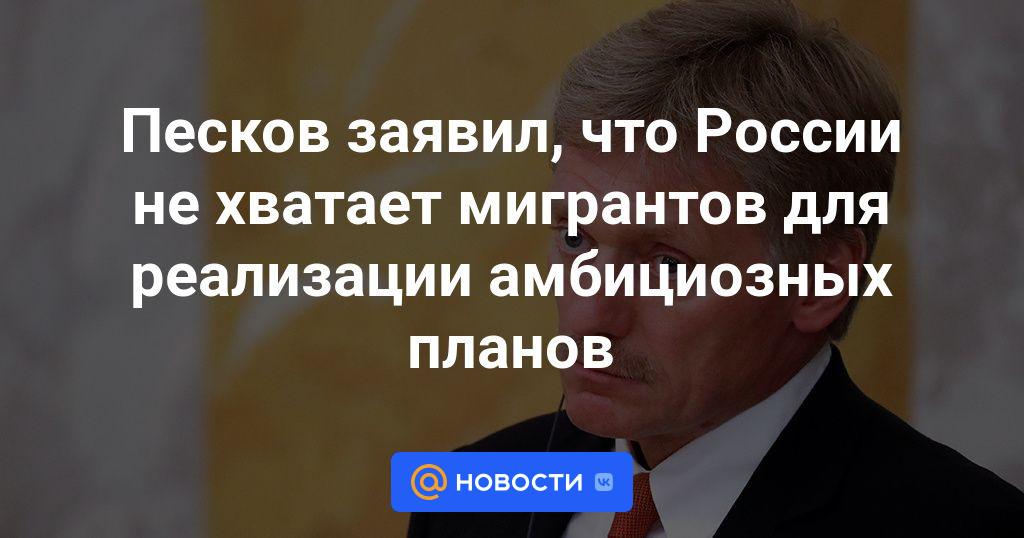 Песков заявил, что России не хватает мигрантов для реализации амбициозных планов