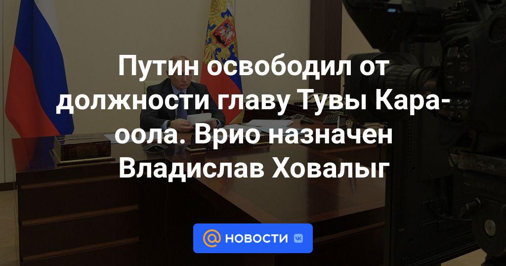 Путин освободил от должности главу Тувы Кара-оола. Врио назначен Владислав Ховалыг