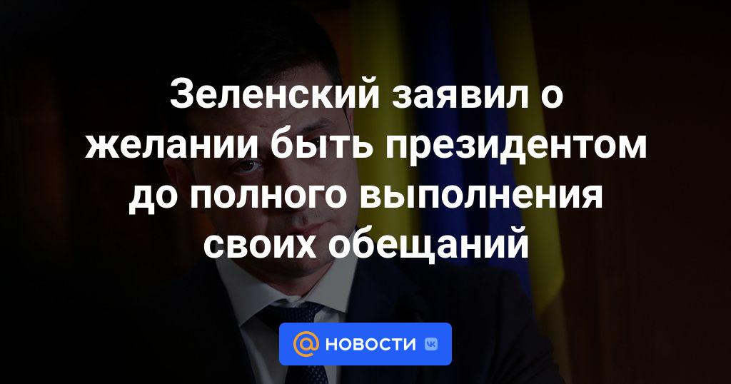 Зеленский заявил о желании быть президентом до полного выполнения своих обещаний