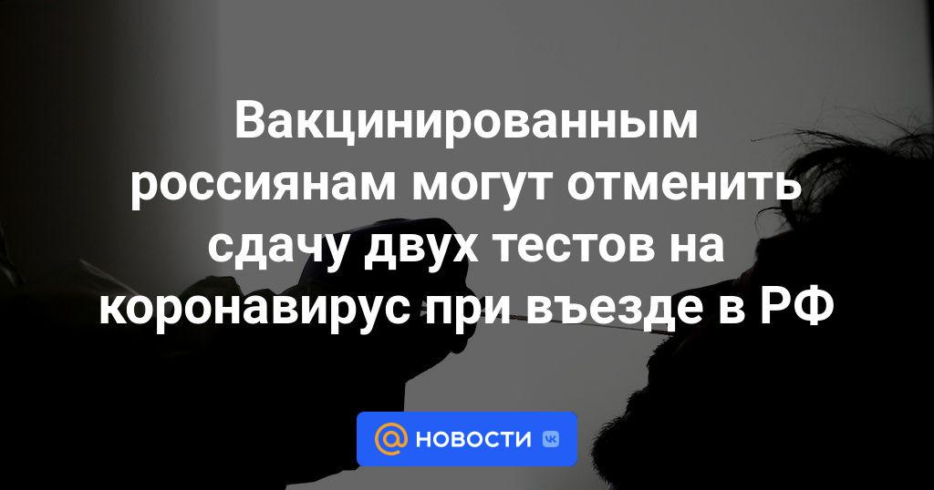 Вакцинированным россиянам могут отменить сдачу двух тестов на коронавирус при въезде в РФ