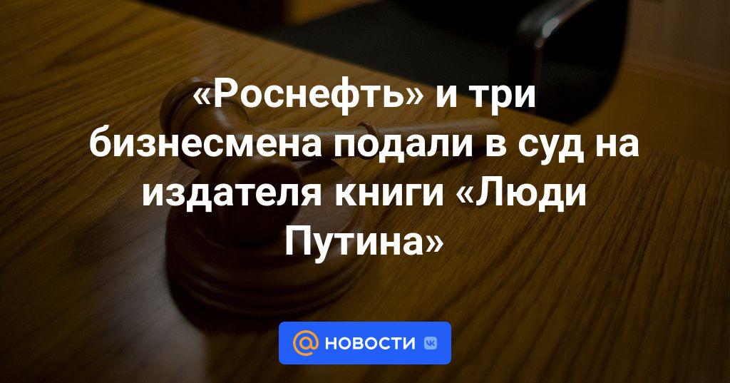«Роснефть» и три бизнесмена подали в суд на издателя книги «Люди Путина»