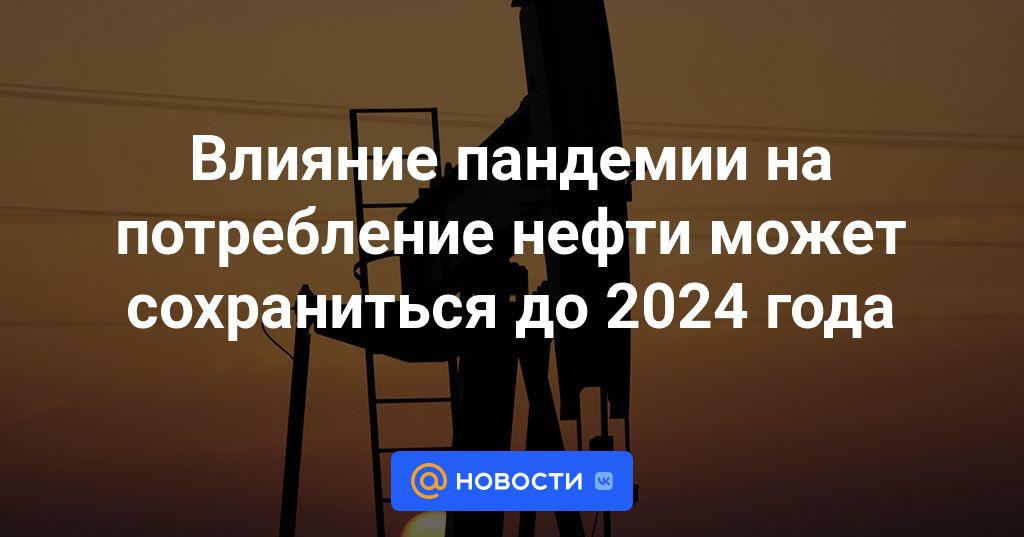 Влияние пандемии на потребление нефти может сохраниться до 2024 года
