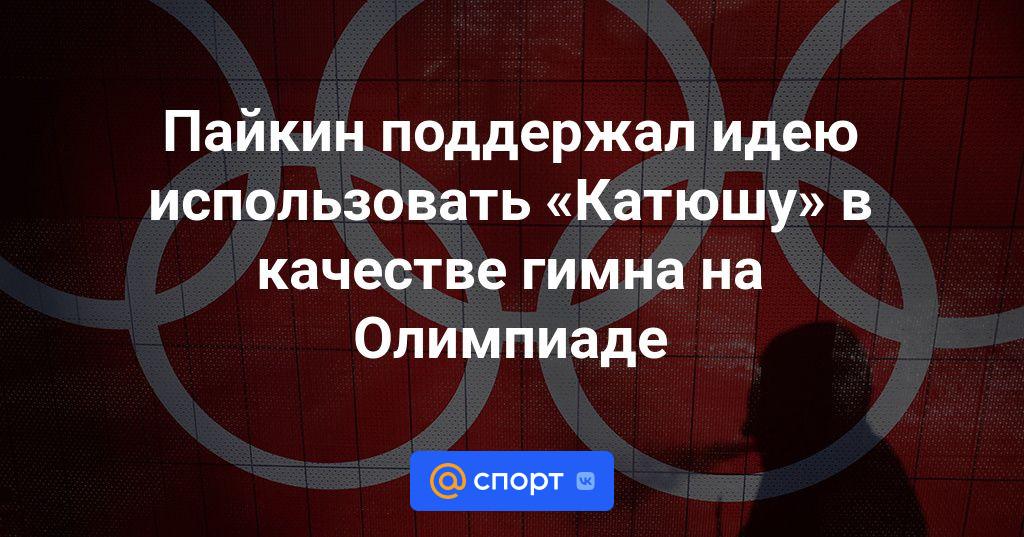 Photo of Пайкин поддержал идею использовать «Катюшу» в качестве гимна на Олимпиаде   Спорт Mail.ru
