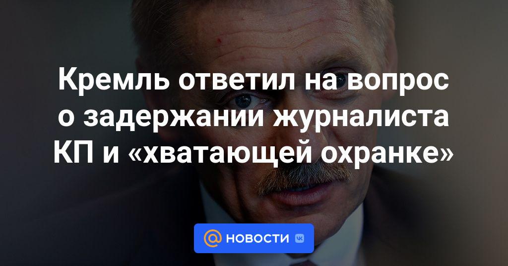 Кремль ответил на вопрос о задержании журналиста КП и «хватающей охранке»
